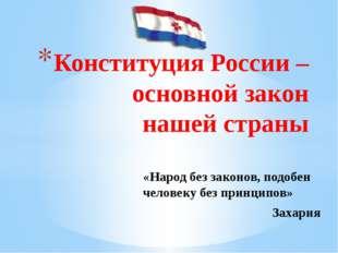 Конституция России – основной закон нашей страны «Народ без законов, подобен