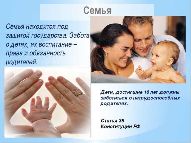 Семья находится под защитой государства. Забота о детях, их воспитание – прав...