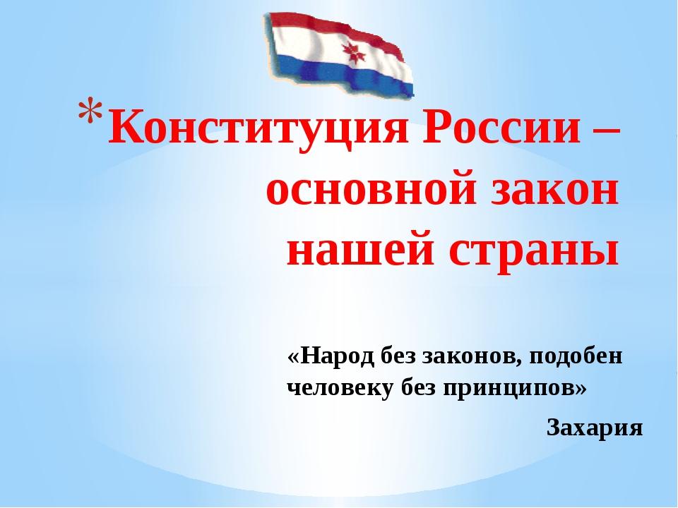 Конституция России – основной закон нашей страны «Народ без законов, подобен...