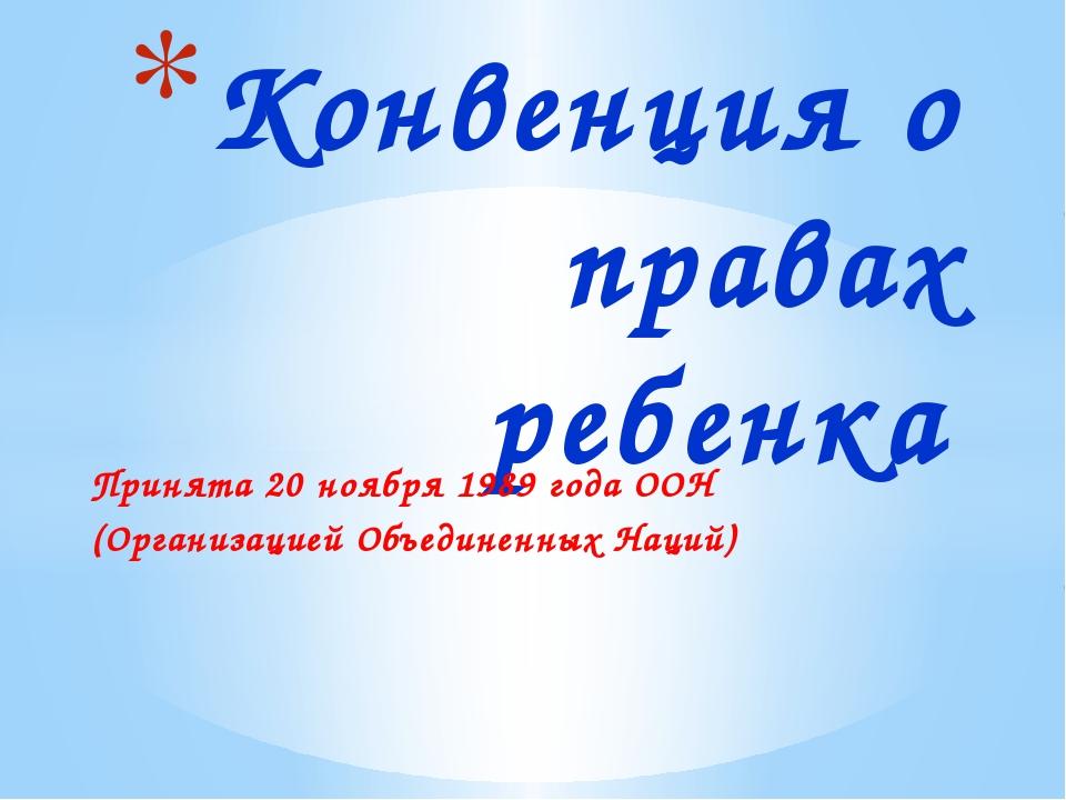 Конвенция о правах ребенка Принята 20 ноября 1989 года ООН (Организацией Объе...