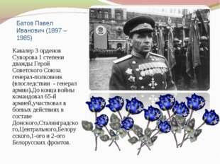 Батов Павел Иванович (1897 – 1985) Кавалер 3 орденов Суворова 1 степени дважд