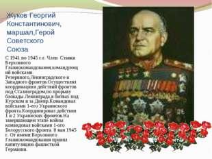 Жуков Георгий Константинович,маршал,Герой Советского Союза С 1941 по 1945 г.г