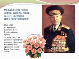 Маршал Советского Союза, дважды герой СССР, Баграмян Иван Христофорович 1944-