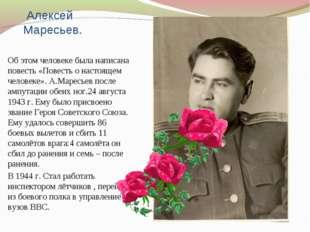 Алексей Маресьев. Об этом человеке была написана повесть «Повесть о настояще