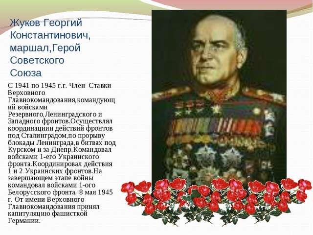 Жуков Георгий Константинович,маршал,Герой Советского Союза С 1941 по 1945 г.г...