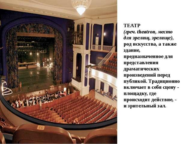 ТЕАТР (греч. theatron, место для зрелищ, зрелище), род искусства, а также зд...