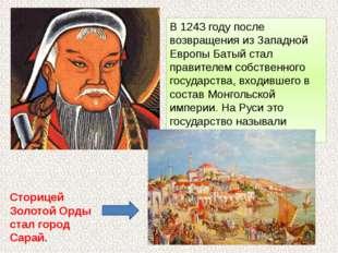 В 1243 году после возвращения из Западной Европы Батый стал правителем собств