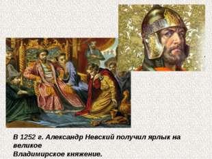 В 1252 г. Александр Невский получил ярлык на великое Владимирское княжение.