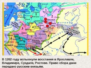 В 1262 году вспыхнули восстания в Ярославле, Владимире, Суздале, Ростове. Пр