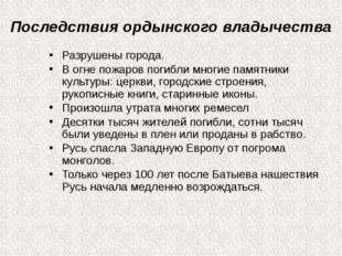 Последствия ордынского владычества Разрушены города. В огне пожаров погибли м