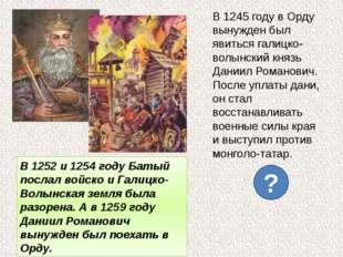 В 1245 году в Орду вынужден был явиться галицко-волынский князь Даниил Романо
