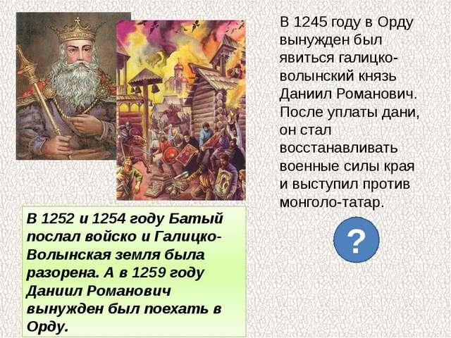 В 1245 году в Орду вынужден был явиться галицко-волынский князь Даниил Романо...