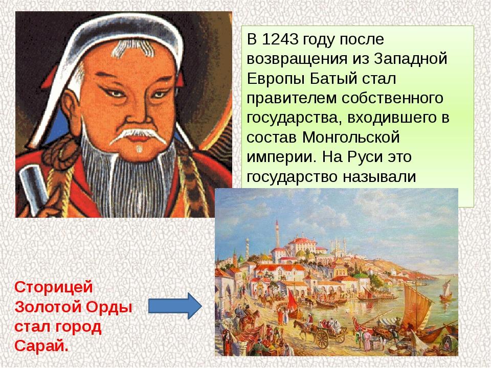 В 1243 году после возвращения из Западной Европы Батый стал правителем собств...