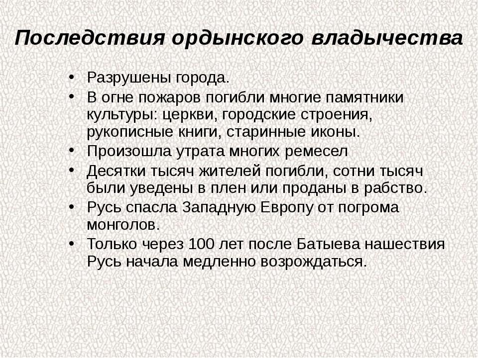 Последствия ордынского владычества Разрушены города. В огне пожаров погибли м...
