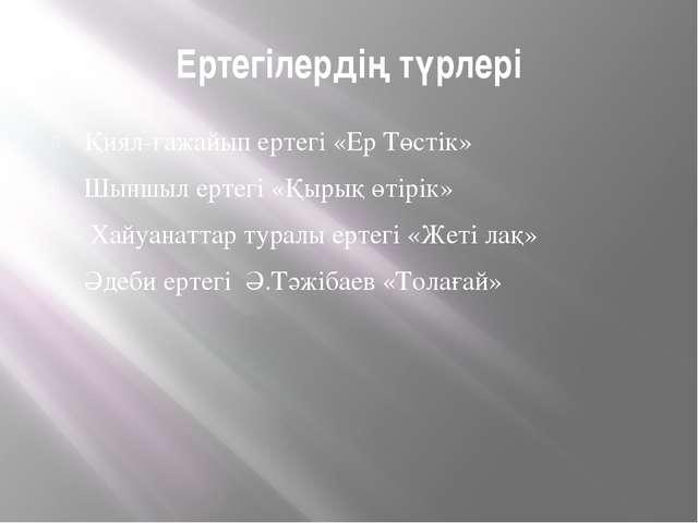 Ертегілердің түрлері Қиял-ғажайып ертегі «Ер Төстік» Шыншыл ертегі «Қырық өті...