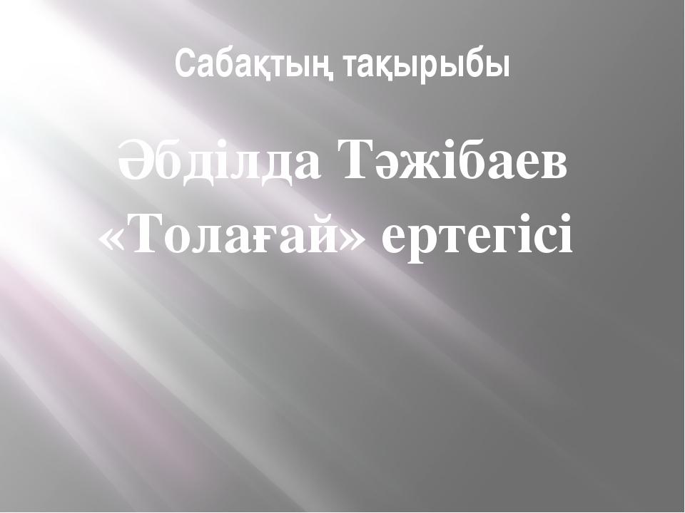 Сабақтың тақырыбы Әбділда Тәжібаев «Толағай» ертегісі