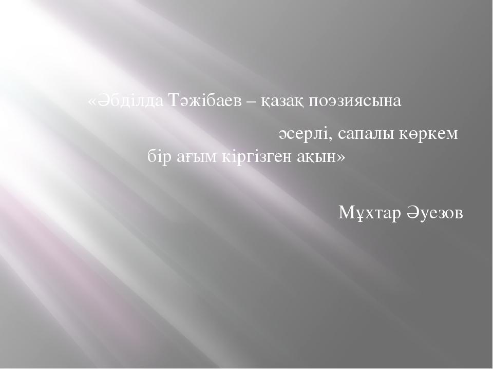 «Әбділда Тәжібаев – қазақ поэзиясына әсерлі, сапалы көркем бір ағым кіргізге...
