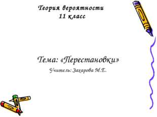 Теория вероятности 11 класс Тема: «Перестановки» Учитель: Захарова М.Е.