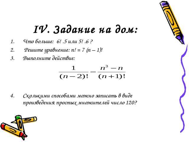 IV. Задание на дом: Что больше: 6! .5 или 5! .6 ? Решите уравнение: n! = 7 (n...