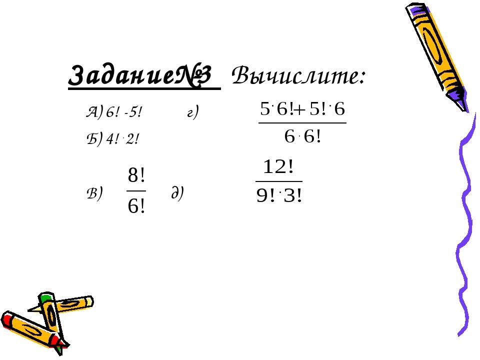 Задание№3 Вычислите: А) 6! -5! г) Б) 4! . 2! В) д)