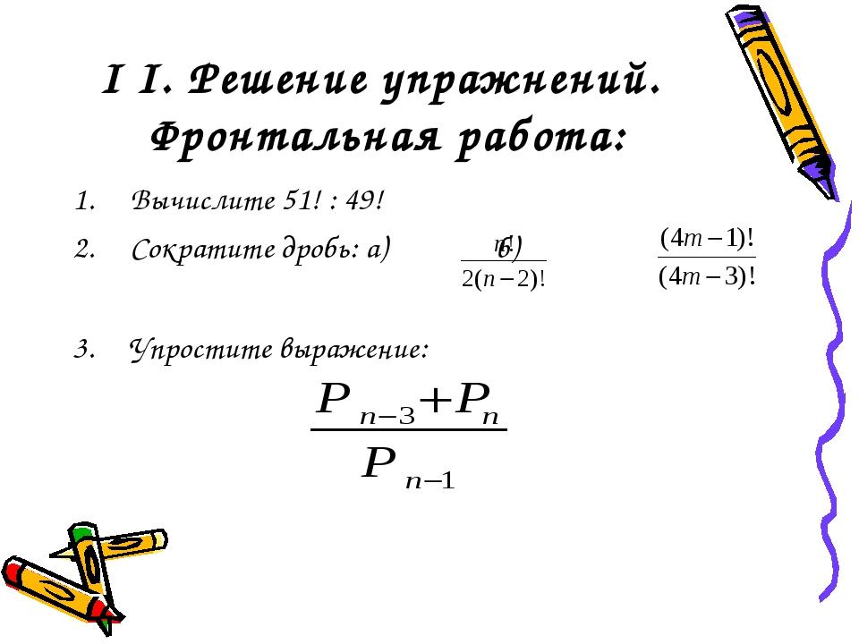 I I. Решение упражнений. Фронтальная работа: Вычислите 51! : 49! Сократите др...