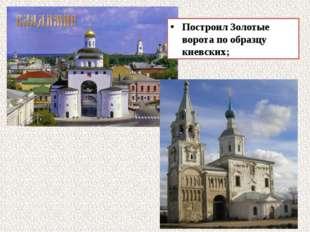 Построил Золотые ворота по образцу киевских;