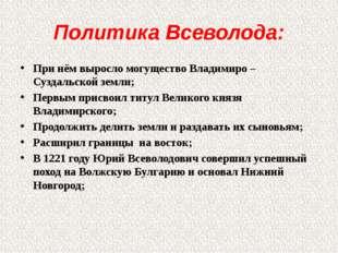 Политика Всеволода: При нём выросло могущество Владимиро – Суздальской земли;