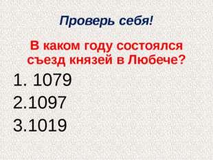 Проверь себя! В каком году состоялся съезд князей в Любече? 1. 1079 2.1097 3.