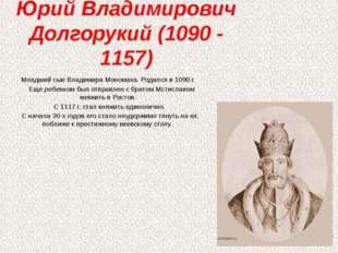 Юрий Владимирович Долгорукий (1090 - 1157) Младший сын Владимира Мономаха. Ро