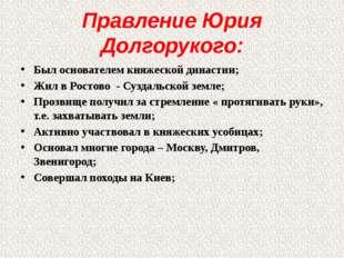 Правление Юрия Долгорукого: Был основателем княжеской династии; Жил в Ростово