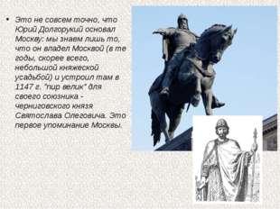 Это не совсем точно, что Юрий Долгорукий основал Москву: мы знаем лишь то, чт