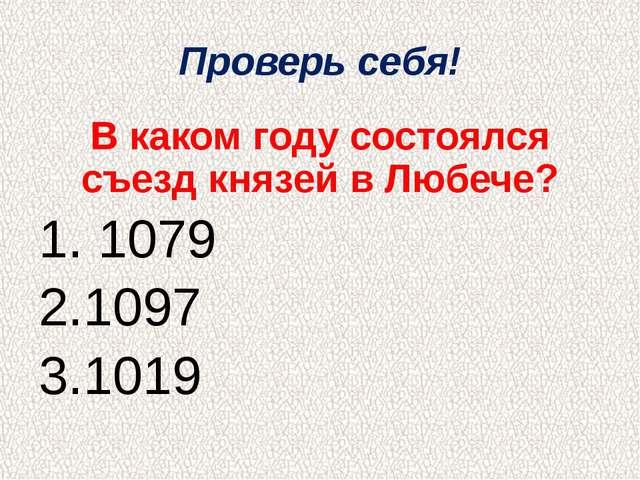 Проверь себя! В каком году состоялся съезд князей в Любече? 1. 1079 2.1097 3....