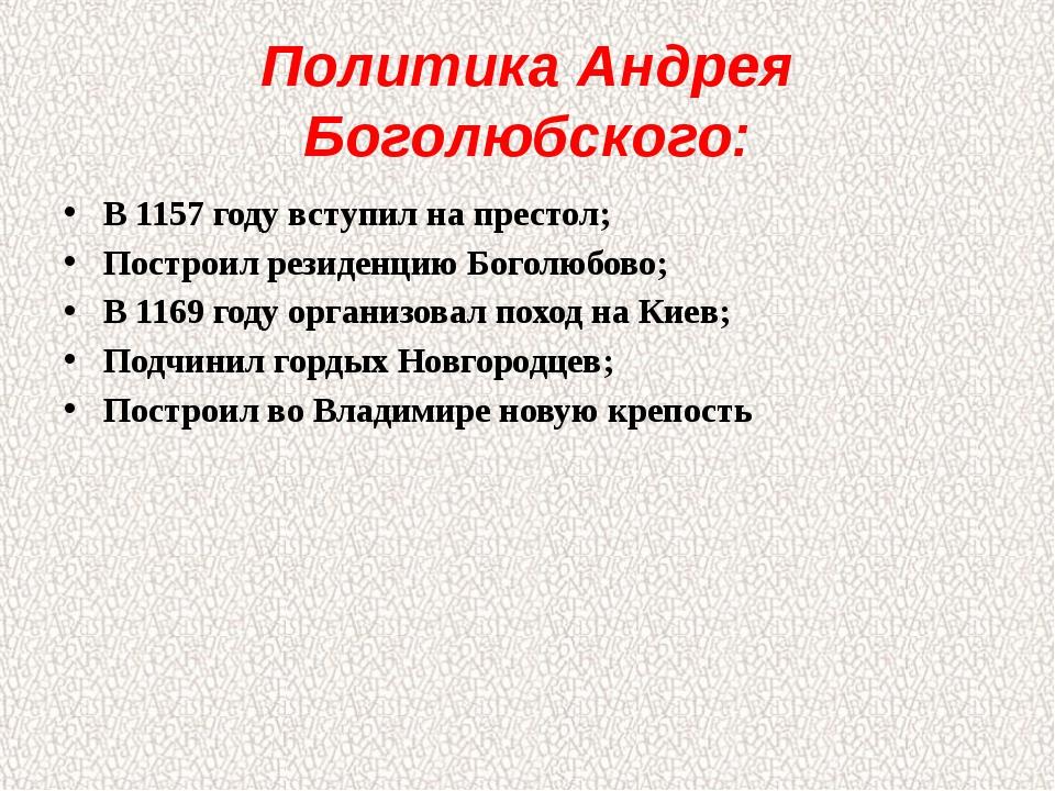 Политика Андрея Боголюбского: В 1157 году вступил на престол; Построил резиде...