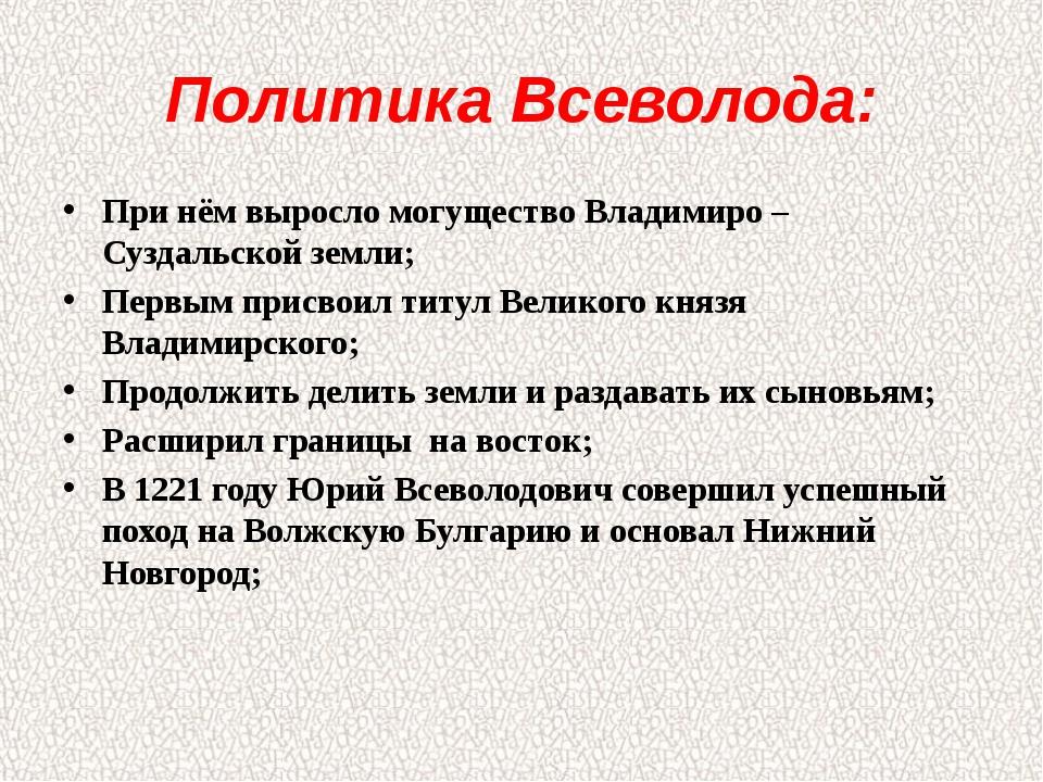 Политика Всеволода: При нём выросло могущество Владимиро – Суздальской земли;...