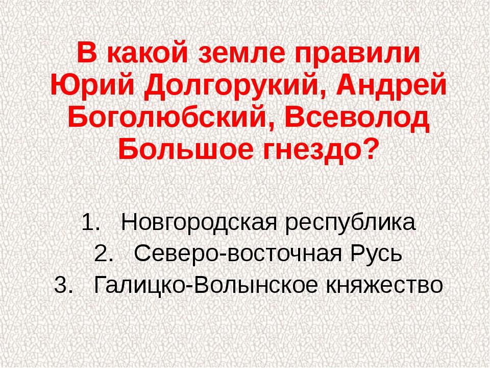 В какой земле правили Юрий Долгорукий, Андрей Боголюбский, Всеволод Большое г...