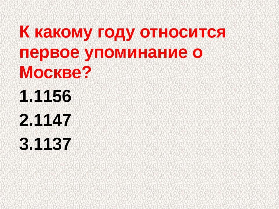 К какому году относится первое упоминание о Москве? 1.1156 2.1147 3.1137