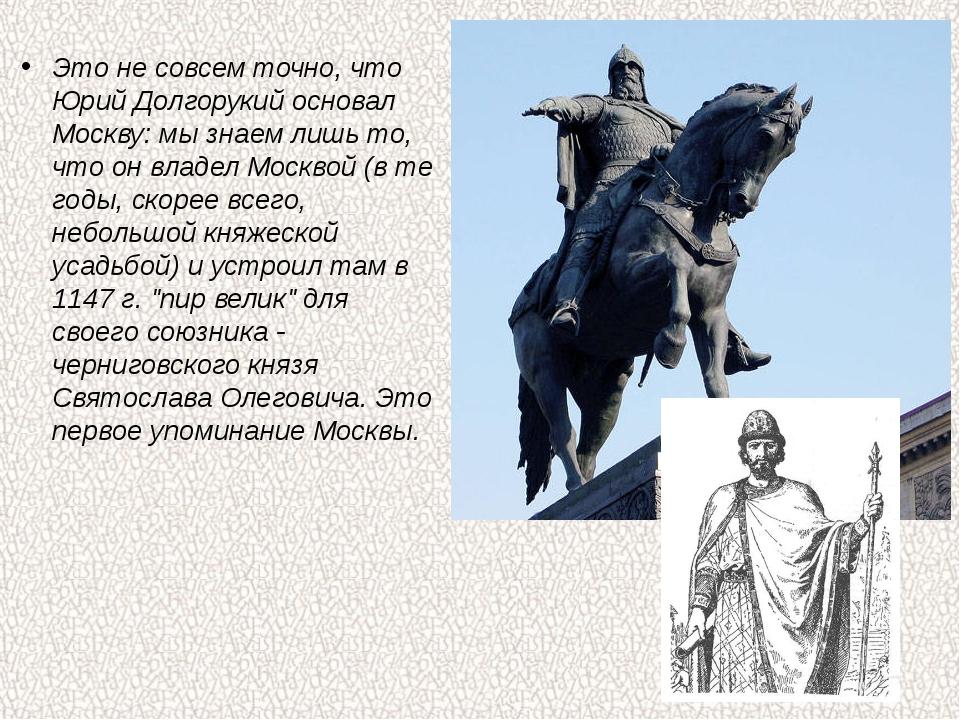 Это не совсем точно, что Юрий Долгорукий основал Москву: мы знаем лишь то, чт...