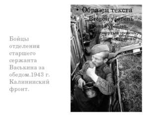 Бойцы отделения старшего сержанта Васькина за обедом.1943 г. Калининский фро