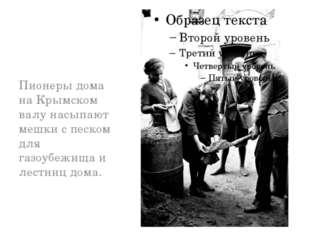Пионеры дома на Крымском валу насыпают мешки с песком для газоубежища и лест