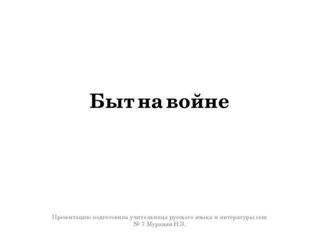 Быт на войне Презентацию подготовила учительница русского языка и литературы...