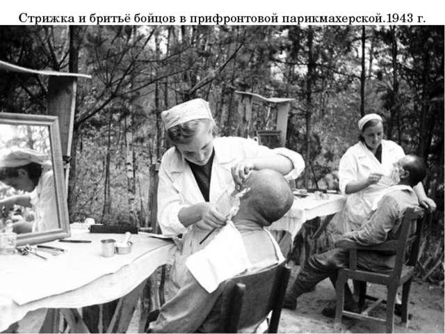 Стрижка и бритьё бойцов в прифронтовой парикмахерской.1943 г.