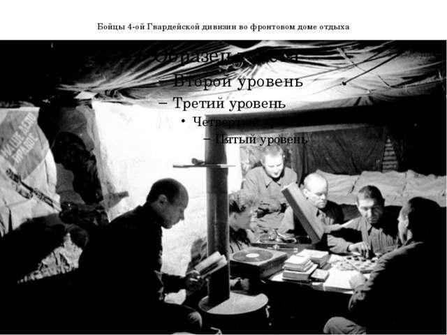 Бойцы 4-ой Гвардейской дивизии во фронтовом доме отдыха