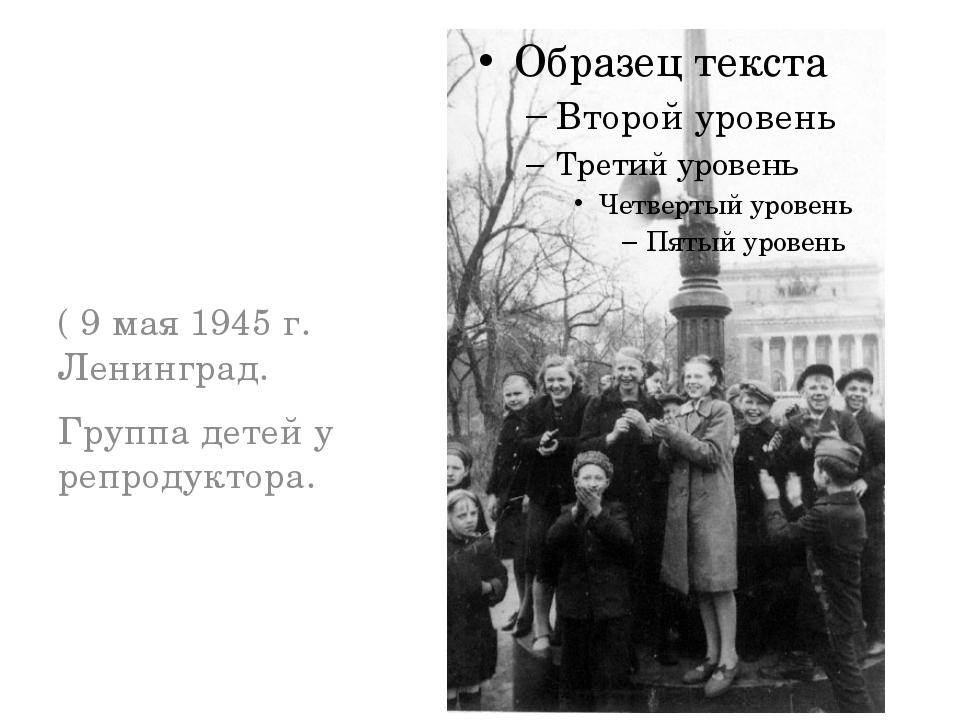 ( 9 мая 1945 г. Ленинград. Группа детей у репродуктора.