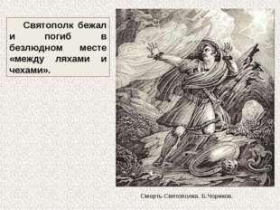 Святополк бежал и погиб в безлюдном месте «между ляхами и чехами». Смерть Свя