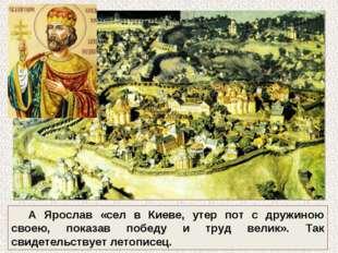 А Ярослав «сел в Киеве, утер пот с дружиною своею, показав победу и труд вели
