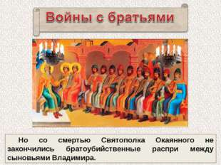 Но со смертью Святополка Окаянного не закончились братоубийственные распри ме