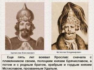 Еще пять лет воевал Ярослав: сначала с племянником своим, полоцким князем Бря