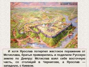 И хотя Ярослав потерпел жестокое поражение от Мстислава, братья примирились и