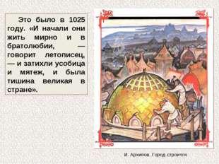 Это было в 1025 году. «И начали они жить мирно и в братолюбии, — говорит лето