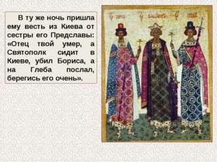 В ту же ночь пришла ему весть из Киева от сестры его Предславы: «Отец твой ум